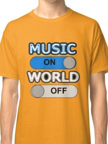 MUSIC : ON, WORLD : OFF Classic T-Shirt