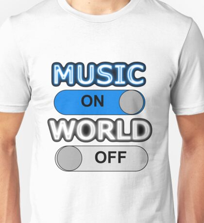 MUSIC : ON, WORLD : OFF Unisex T-Shirt