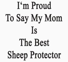 I'm Proud To Say My Mom Is The Best Sheep Protector  by supernova23