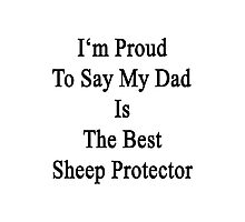 I'm Proud To Say My Dad Is The Best Sheep Protector  Photographic Print