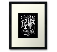 I am feeling it right now. Framed Print