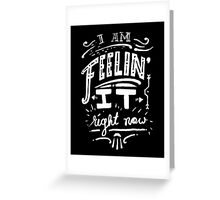 I am feeling it right now. Greeting Card