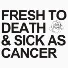 """FRESH TO DEATH & SICK AS CANCER"" Shirt by pablacito"