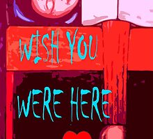 WISH YOU WERE HERE by pjmurphy