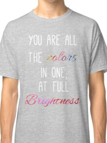 You are all the colours at full brightness Classic T-Shirt