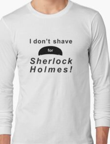 I don't shave for Sherlock Holmes! Long Sleeve T-Shirt