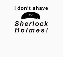 I don't shave for Sherlock Holmes! Unisex T-Shirt