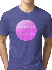 something offensive Tri-blend T-Shirt
