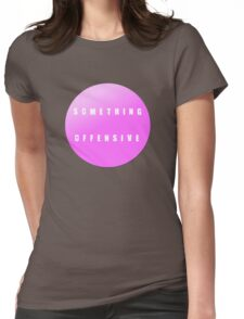 something offensive Womens Fitted T-Shirt