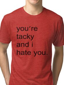 You're tacky and I hate you. Tri-blend T-Shirt