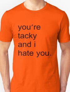 You're tacky and I hate you. Unisex T-Shirt