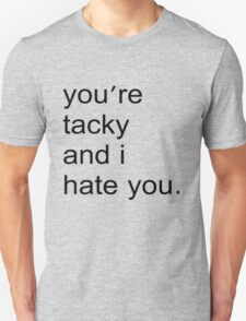 You're tacky and I hate you. T-Shirt