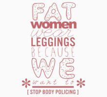 FAT WOMEN WEAR LEGGINGS BECAUSE WE WANT TO by beedesigns