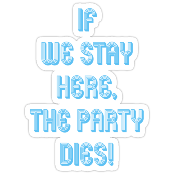 If we stay here, the party dies! by Ryan Orris