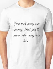 You took away our money. But you'll never take away our love. T-Shirt