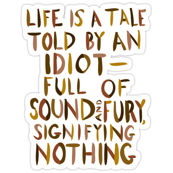life is a tale told by Life's but a walking shadow, a poor player that struts and frets his hour upon the  stage and then is heard no more: it is a tale told by an idiot,.