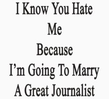 I Know You Hate Me Because I'm Going To Marry A Great Journalist  by supernova23