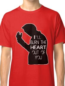 I'll burn the heart out of you- Black Classic T-Shirt