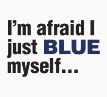 I'm afraid I just blue myself... by RocketmanTees