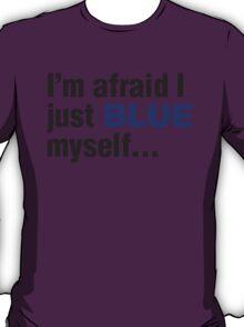 I'm afraid I just blue myself... T-Shirt