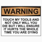 Warning: Touch my tools and not only will you die but I will ensure that it will hurt the whole time you are dying by Bundjum