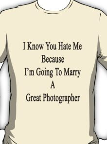 I Know You Hate Me Because I'm Going To Marry A Great Photographer  T-Shirt