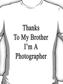 Thanks To My Brother I'm A Photographer  T-Shirt