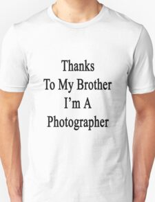 Thanks To My Brother I'm A Photographer  Unisex T-Shirt
