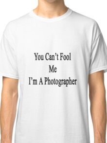 You Can't Fool Me I'm A Photographer  Classic T-Shirt