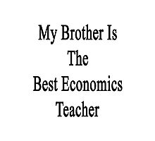 My Brother Is The Best Economics Teacher  Photographic Print