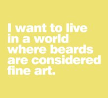 I want to live in a world where beards are considered fine art Kids Tee