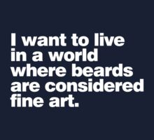I want to live in a world where beards are considered fine art by digerati