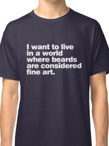 I want to live in a world where beards are considered fine art Classic T-Shirt
