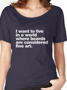 I want to live in a world where beards are considered fine art Women's Relaxed Fit T-Shirt
