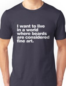 I want to live in a world where beards are considered fine art Unisex T-Shirt