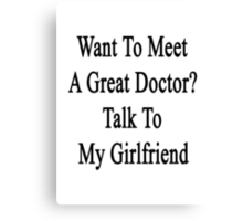 Want To Meet A Great Doctor? Talk To My Girlfriend  Canvas Print