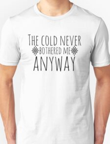 The Cold Never Bothered Me, Anyway Unisex T-Shirt