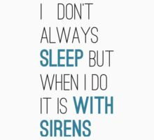 I don't always sleep but when i do it is with sirens by coti94856