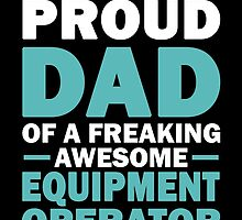 I'M A PROUD DAD OF A FREAKING AWESOME EQUIPMENT OPERATOR .....AND YES, HE BOUGHT ME THIS by birthdaytees