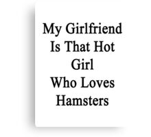My Girlfriend Is That Hot Girl Who Loves Hamsters  Canvas Print