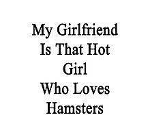 My Girlfriend Is That Hot Girl Who Loves Hamsters  Photographic Print