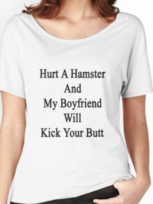 Hurt A Hamster And My Boyfriend Will Kick Your Butt  Women's Relaxed Fit T-Shirt