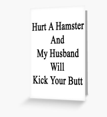 Hurt A Hamster And My Husband Will Kick Your Butt  Greeting Card