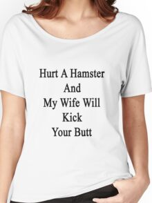 Hurt A Hamster And My Wife Will Kick Your Butt  Women's Relaxed Fit T-Shirt