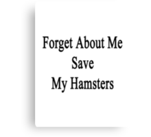 Forget About Me Save My Hamsters  Canvas Print