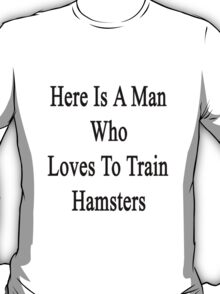 Here Is A Man Who Loves To Train Hamsters  T-Shirt