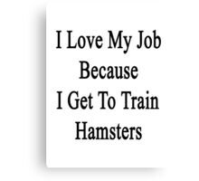 I Love My Job Because I Get To Train Hamsters  Canvas Print