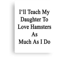 I'll Teach My Daughter To Love Hamsters As Much As I Do  Canvas Print