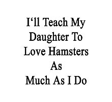 I'll Teach My Daughter To Love Hamsters As Much As I Do  Photographic Print