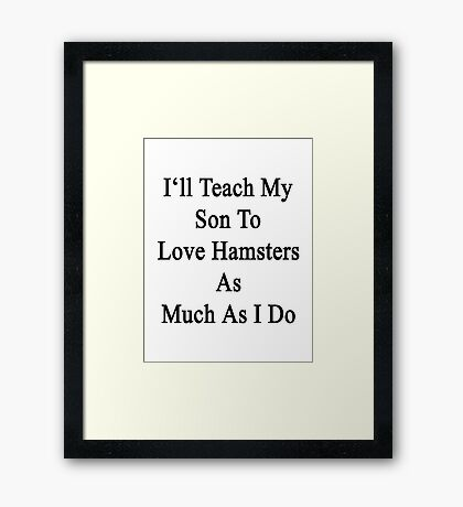 I'll Teach My Son To Love Hamsters As Much As I Do  Framed Print